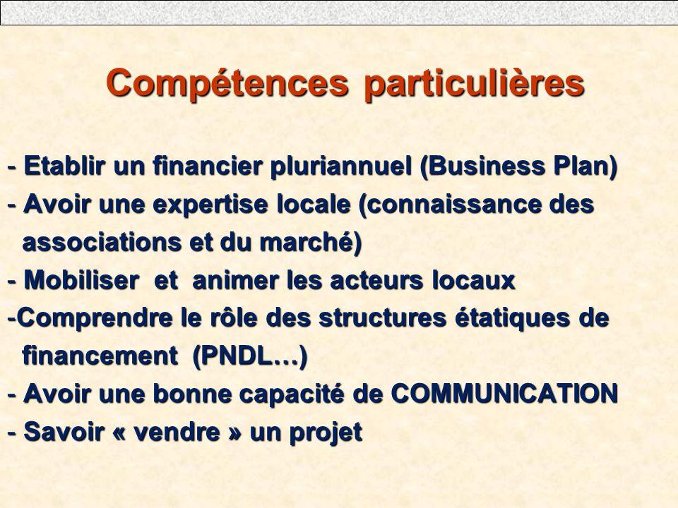 Compétences particulières Compétences particulières - Etablir un financier pluriannuel (Business Plan) - Avoir une expertise locale (connaissance des associations et du marché) associations et du marché) - Mobiliser et animer les acteurs locaux -Comprendre le rôle des structures étatiques de financement (PNDL…) financement (PNDL…) - Avoir une bonne capacité de COMMUNICATION - Savoir « vendre » un projet