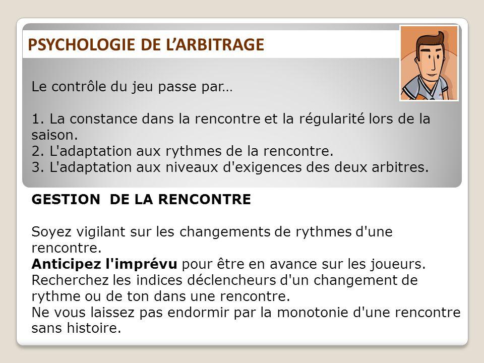 PSYCHOLOGIE DE LARBITRAGE Le contrôle du jeu passe par… 1. La constance dans la rencontre et la régularité lors de la saison. 2. L'adaptation aux ryth