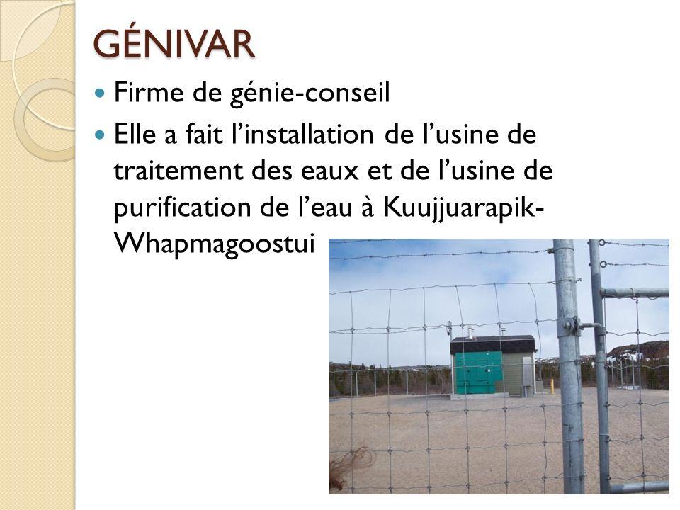 GÉNIVAR Firme de génie-conseil Elle a fait linstallation de lusine de traitement des eaux et de lusine de purification de leau à Kuujjuarapik- Whapmag