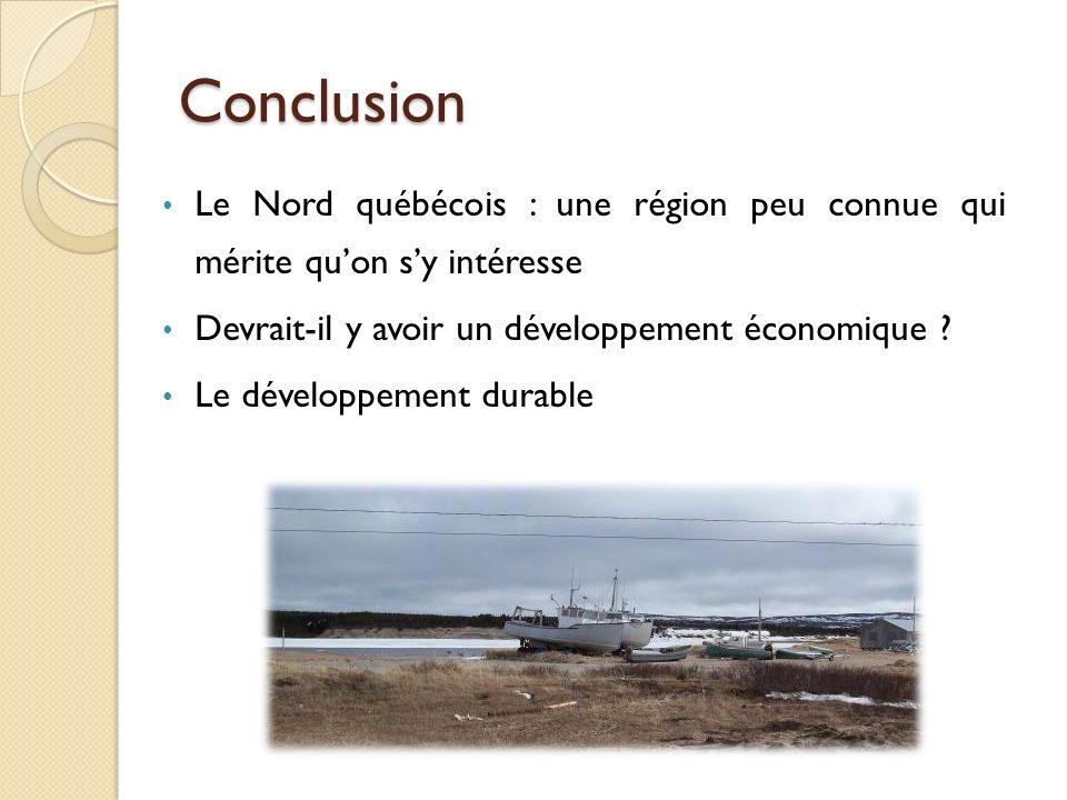 Conclusion Le Nord québécois : une région peu connue qui mérite quon sy intéresse Devrait-il y avoir un développement économique ? Le développement du