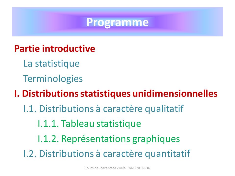 Programme Partie introductive La statistique Terminologies I. Distributions statistiques unidimensionnelles I.1. Distributions à caractère qualitatif