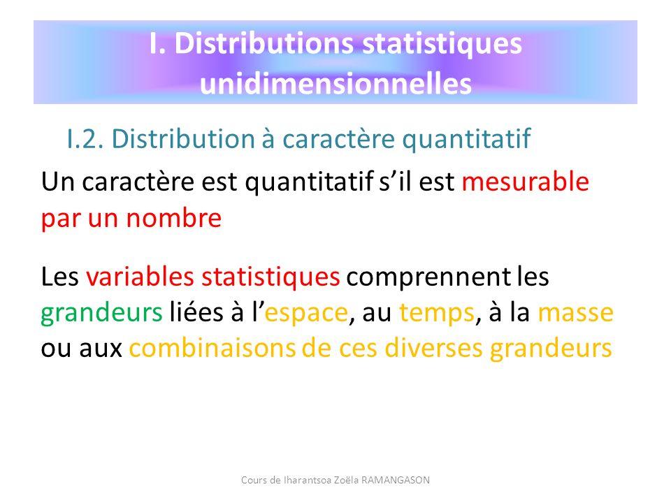 I. Distributions statistiques unidimensionnelles I.2. Distribution à caractère quantitatif Un caractère est quantitatif sil est mesurable par un nombr
