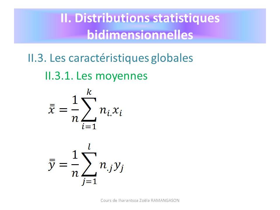 II.3. Les caractéristiques globales II.3.1. Les moyennes Cours de Iharantsoa Zoëla RAMANGASON II. Distributions statistiques bidimensionnelles