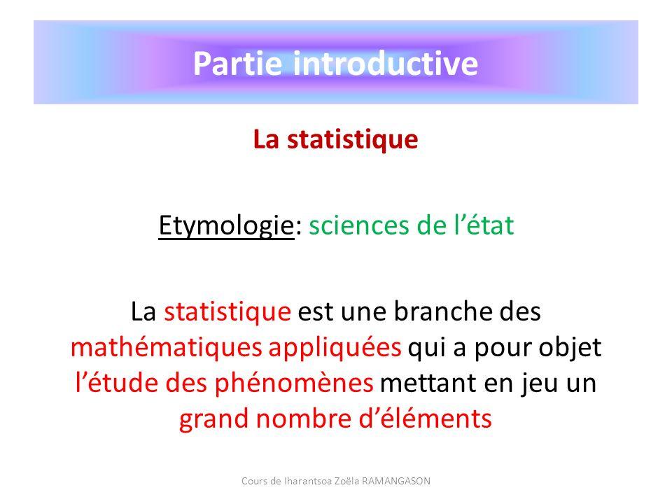 Partie introductive La statistique La statistique est également lensemble de données numériques concernant létat ou lévolution dun phénomène quon étudie au moyen de la statistique La statistique descriptive est la statistique utilisée en démographie Cours de Iharantsoa Zoëla RAMANGASON