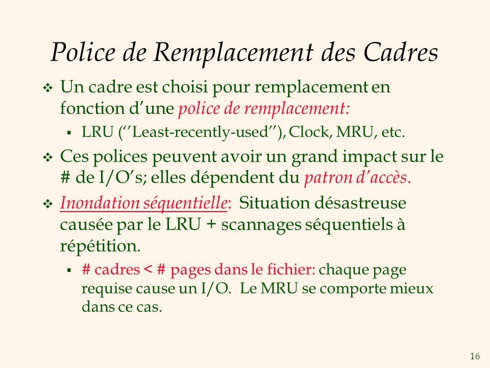 16 Police de Remplacement des Cadres Un cadre est choisi pour remplacement en fonction dune police de remplacement: LRU (Least-recently-used), Clock, MRU, etc.