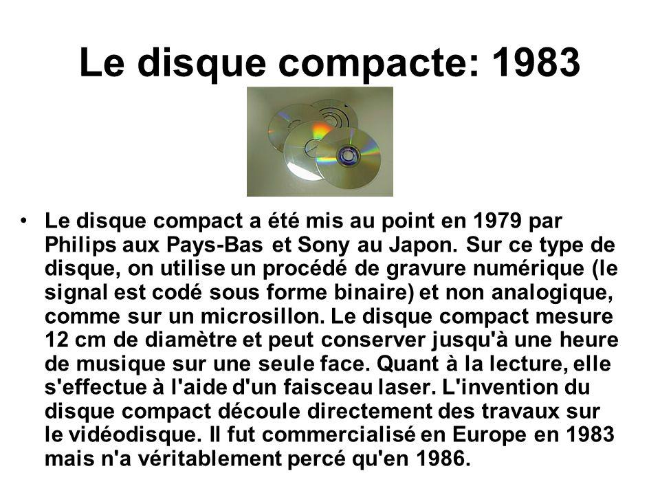 Le disque compacte: 1983 Le disque compact a été mis au point en 1979 par Philips aux Pays-Bas et Sony au Japon. Sur ce type de disque, on utilise un