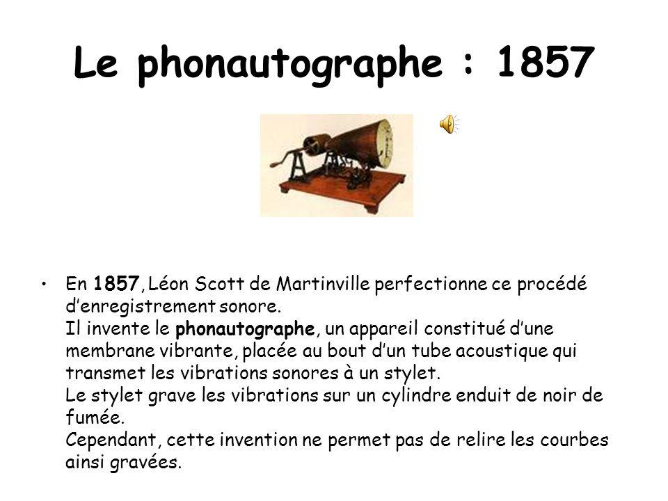 Le phonautographe : 1857 En 1857, Léon Scott de Martinville perfectionne ce procédé denregistrement sonore. Il invente le phonautographe, un appareil