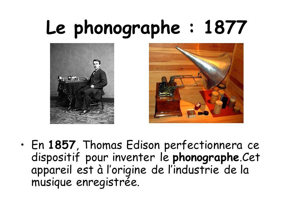 Le phonographe : 1877 En 1857, Thomas Edison perfectionnera ce dispositif pour inventer le phonographe.Cet appareil est à lorigine de lindustrie de la