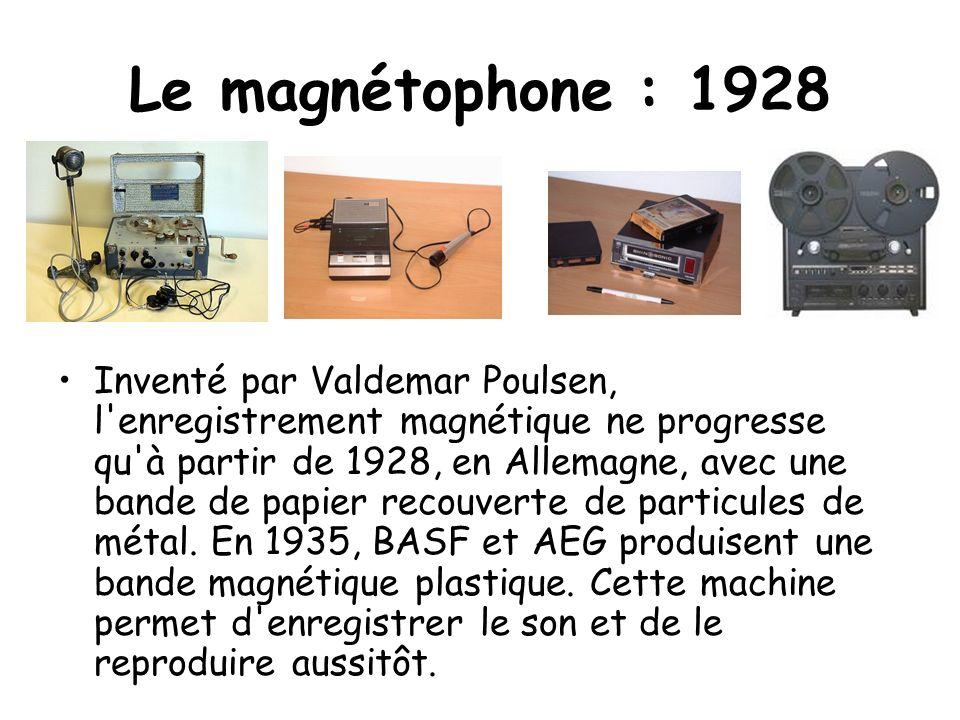 Le magnétophone : 1928 Inventé par Valdemar Poulsen, l'enregistrement magnétique ne progresse qu'à partir de 1928, en Allemagne, avec une bande de pap