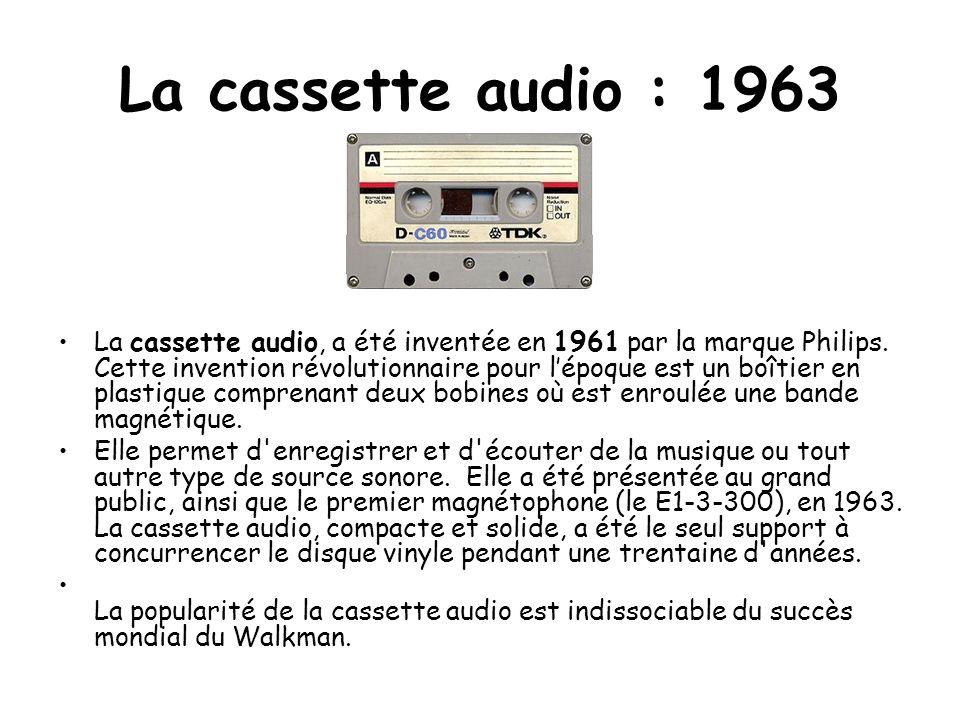 La cassette audio : 1963 La cassette audio, a été inventée en 1961 par la marque Philips. Cette invention révolutionnaire pour lépoque est un boîtier