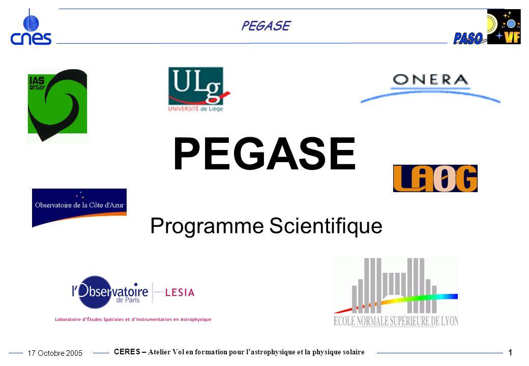 CERES – Atelier Vol en formation pour lastrophysique et la physique solaire 17 Octobre 2005 1 PEGASE Programme Scientifique