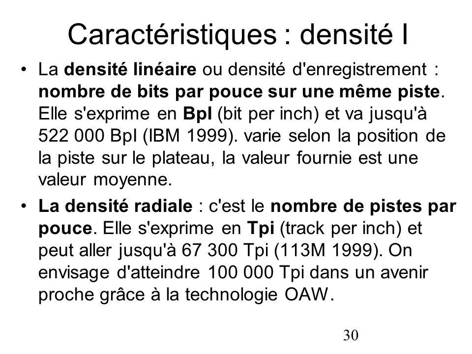 30 Caractéristiques : densité I La densité linéaire ou densité d'enregistrement : nombre de bits par pouce sur une même piste. Elle s'exprime en BpI (