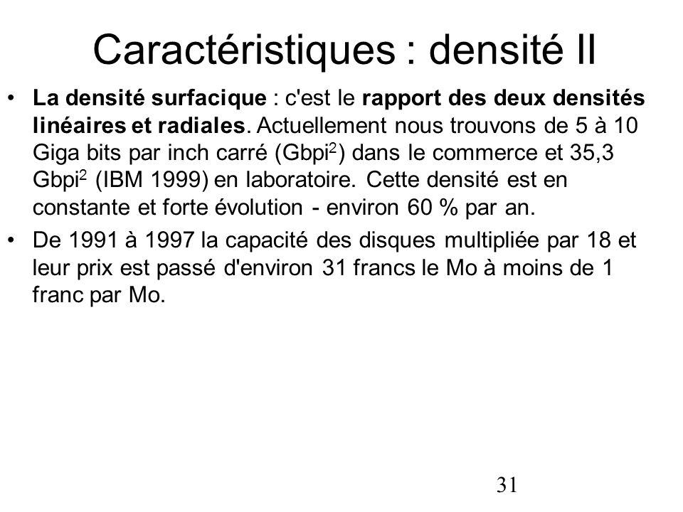 31 Caractéristiques : densité II La densité surfacique : c'est le rapport des deux densités linéaires et radiales. Actuellement nous trouvons de 5 à 1