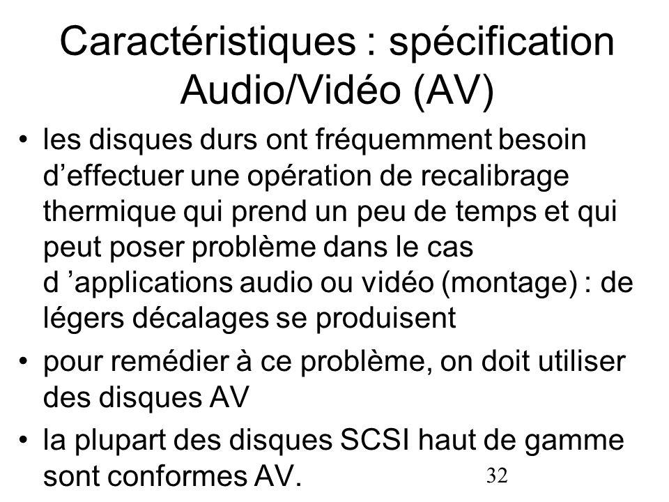 32 Caractéristiques : spécification Audio/Vidéo (AV) les disques durs ont fréquemment besoin deffectuer une opération de recalibrage thermique qui pre
