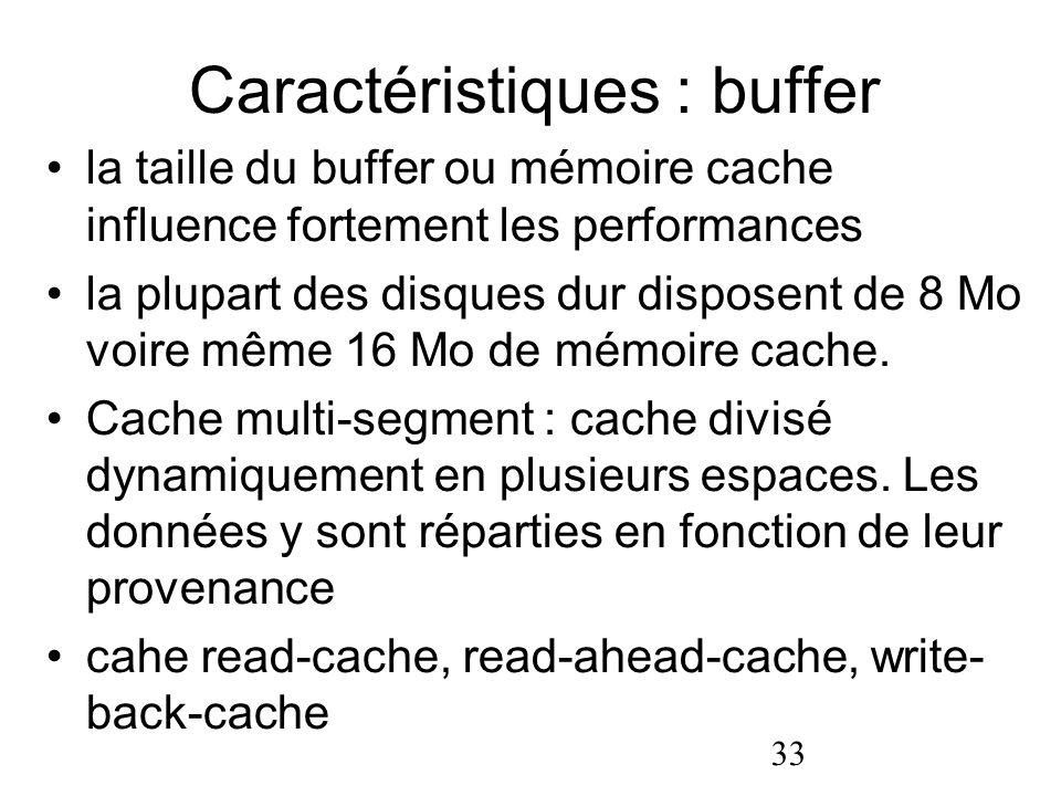 33 Caractéristiques : buffer la taille du buffer ou mémoire cache influence fortement les performances la plupart des disques dur disposent de 8 Mo vo