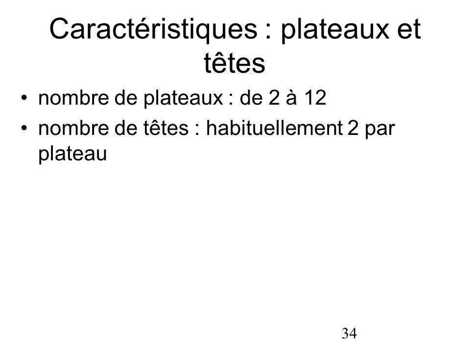 34 Caractéristiques : plateaux et têtes nombre de plateaux : de 2 à 12 nombre de têtes : habituellement 2 par plateau