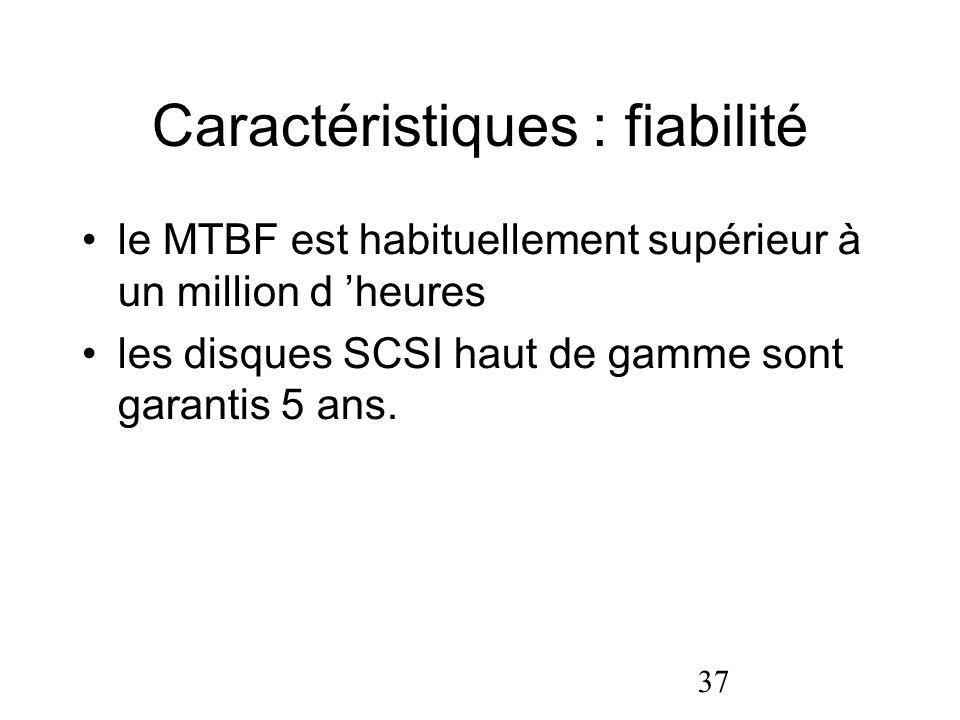 37 Caractéristiques : fiabilité le MTBF est habituellement supérieur à un million d heures les disques SCSI haut de gamme sont garantis 5 ans.