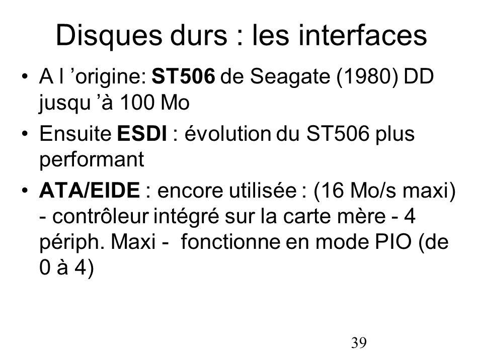 39 Disques durs : les interfaces A l origine: ST506 de Seagate (1980) DD jusqu à 100 Mo Ensuite ESDI : évolution du ST506 plus performant ATA/EIDE : e