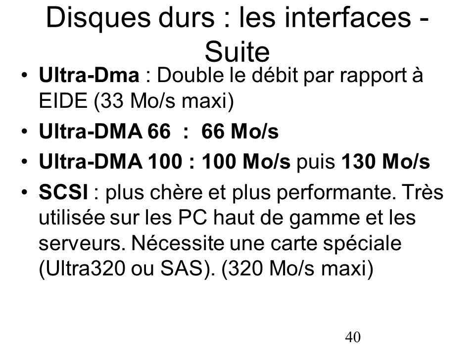 40 Disques durs : les interfaces - Suite Ultra-Dma : Double le débit par rapport à EIDE (33 Mo/s maxi) Ultra-DMA 66 : 66 Mo/s Ultra-DMA 100 : 100 Mo/s