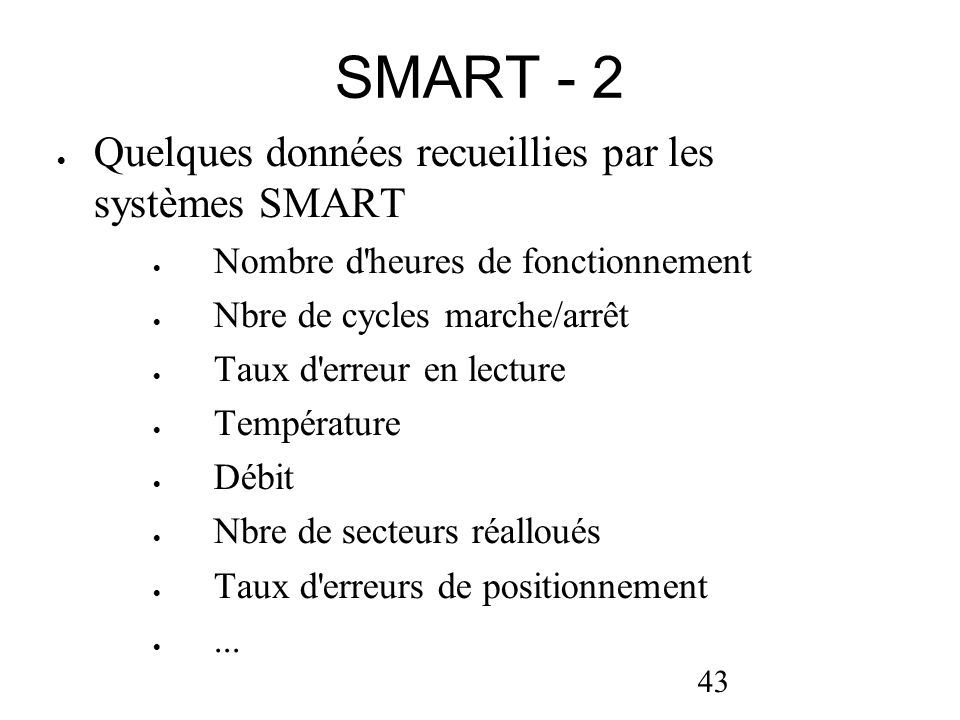 43 SMART - 2 Quelques données recueillies par les systèmes SMART Nombre d'heures de fonctionnement Nbre de cycles marche/arrêt Taux d'erreur en lectur