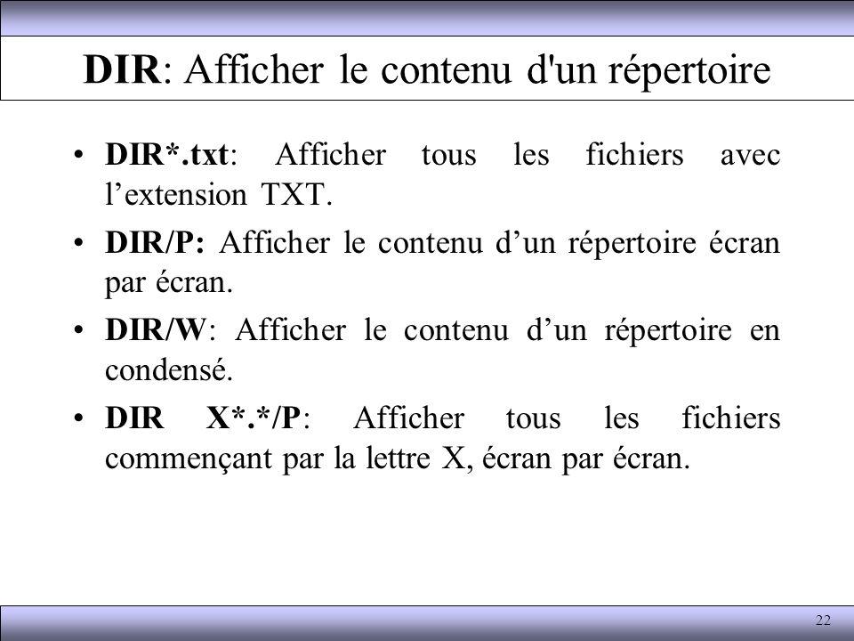 DIR: Afficher le contenu d'un répertoire DIR*.txt: Afficher tous les fichiers avec lextension TXT. DIR/P: Afficher le contenu dun répertoire écran par