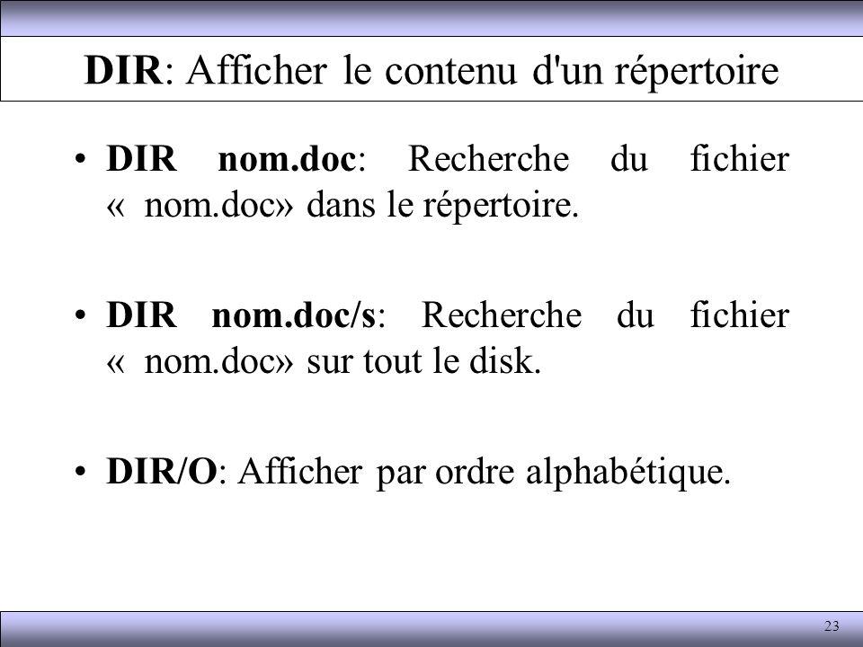 DIR: Afficher le contenu d'un répertoire DIR nom.doc: Recherche du fichier « nom.doc» dans le répertoire. DIR nom.doc/s: Recherche du fichier « nom.do