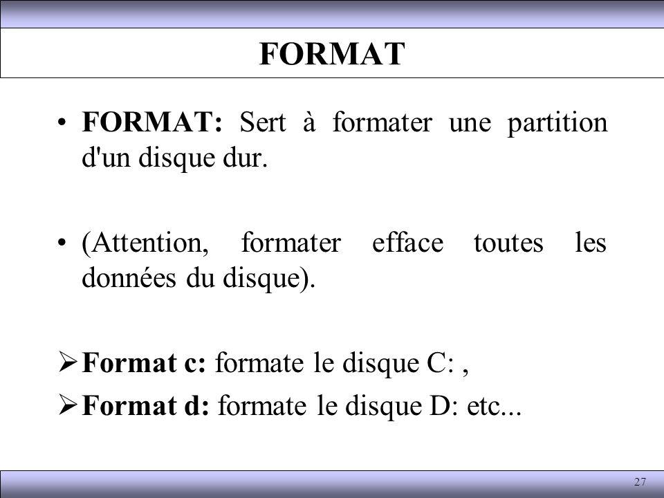 FORMAT FORMAT: Sert à formater une partition d'un disque dur. (Attention, formater efface toutes les données du disque). Format c: formate le disque C