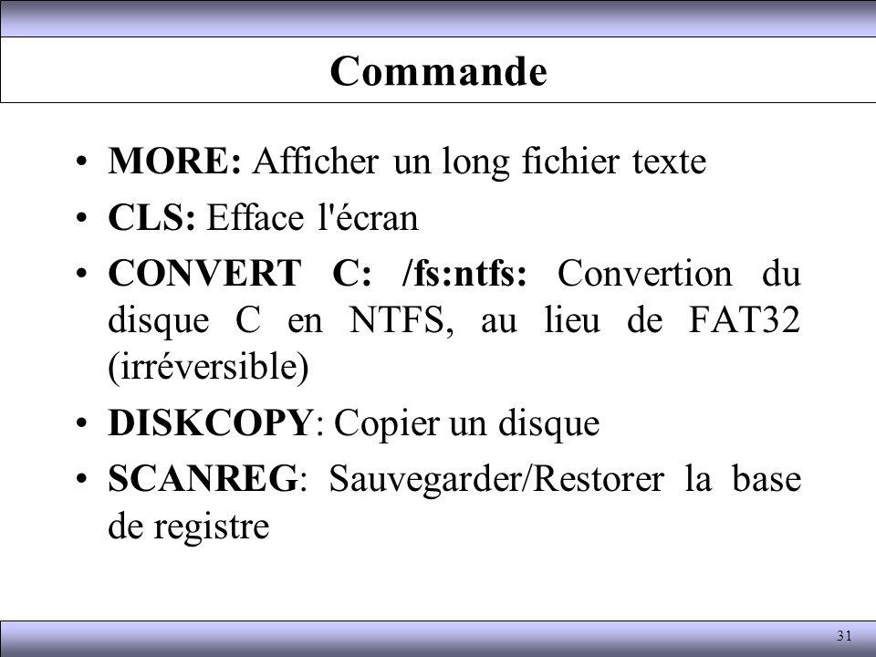 Commande MORE: Afficher un long fichier texte CLS: Efface l'écran CONVERT C: /fs:ntfs: Convertion du disque C en NTFS, au lieu de FAT32 (irréversible)