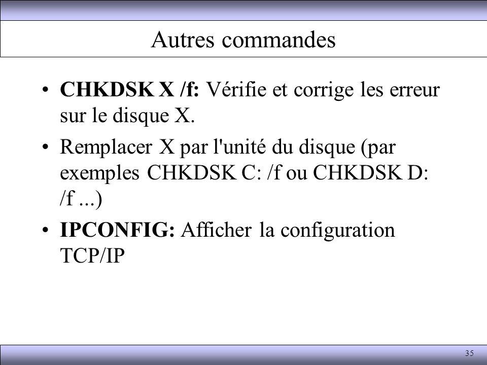 Autres commandes CHKDSK X /f: Vérifie et corrige les erreur sur le disque X. Remplacer X par l'unité du disque (par exemples CHKDSK C: /f ou CHKDSK D:
