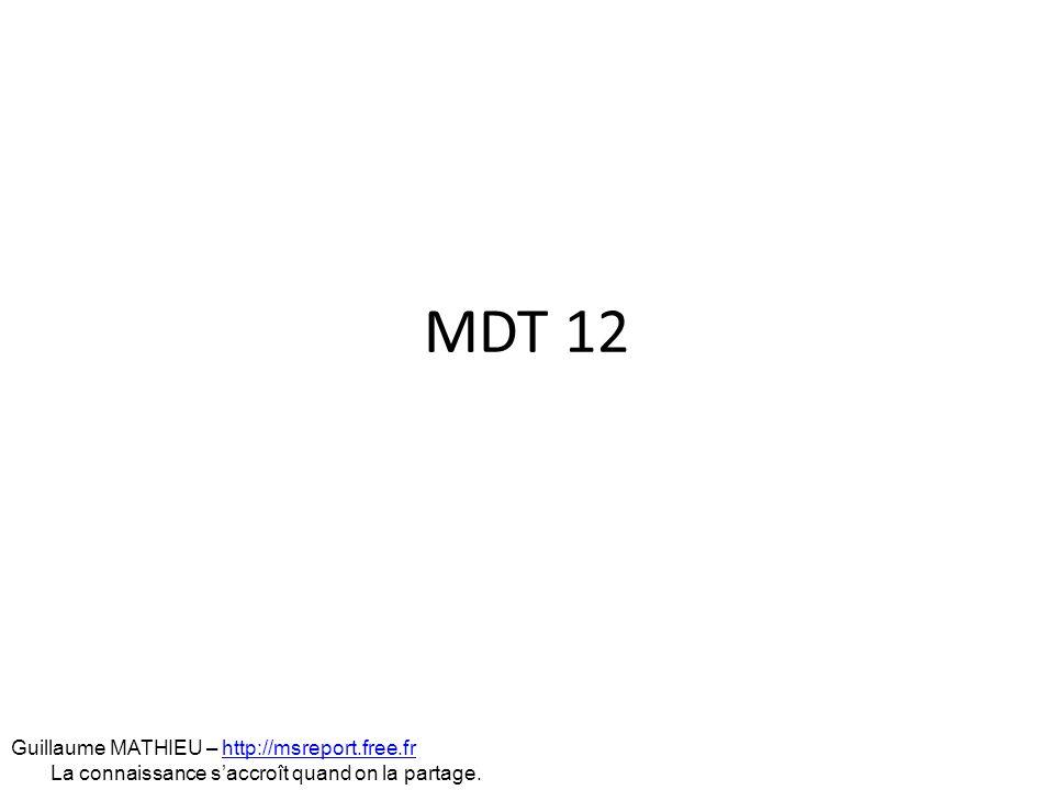 MDT 12 Guillaume MATHIEU – http://msreport.free.frhttp://msreport.free.fr La connaissance saccroît quand on la partage.