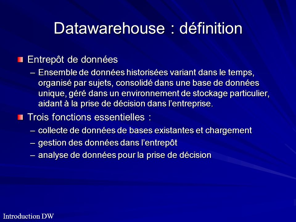 Datawarehouse : définition Entrepôt de données –Ensemble de données historisées variant dans le temps, organisé par sujets, consolidé dans une base de