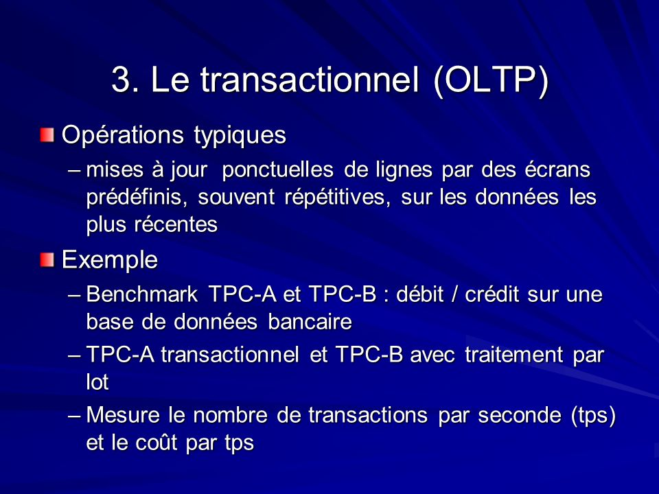3. Le transactionnel (OLTP) Opérations typiques –mises à jour ponctuelles de lignes par des écrans prédéfinis, souvent répétitives, sur les données le