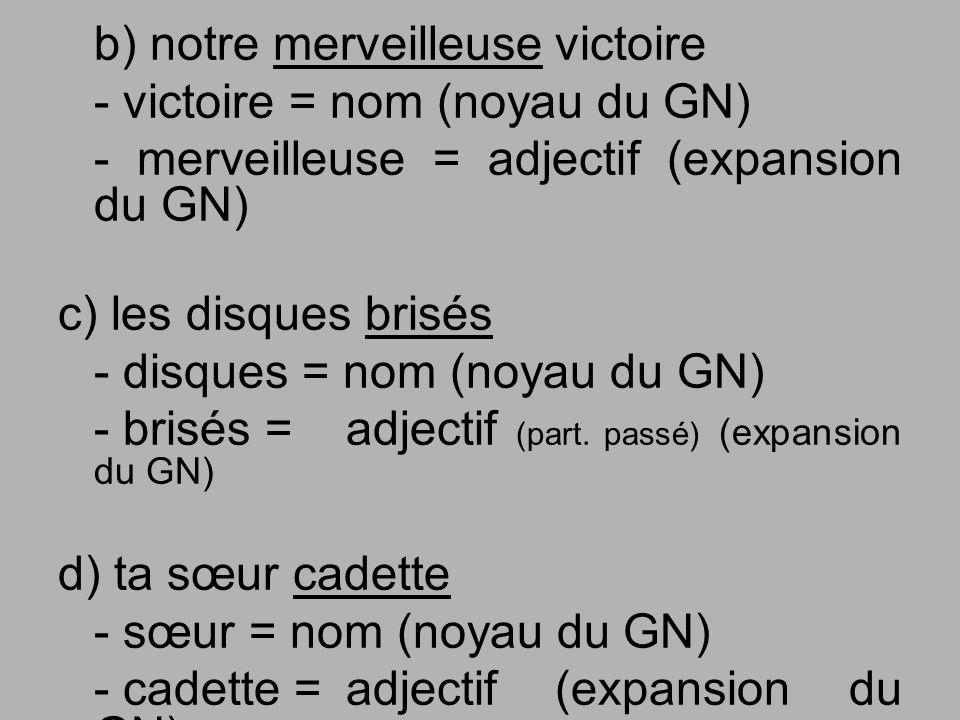 b) notre merveilleuse victoire - victoire = nom (noyau du GN) - merveilleuse = adjectif (expansion du GN) c) les disques brisés - disques = nom (noyau