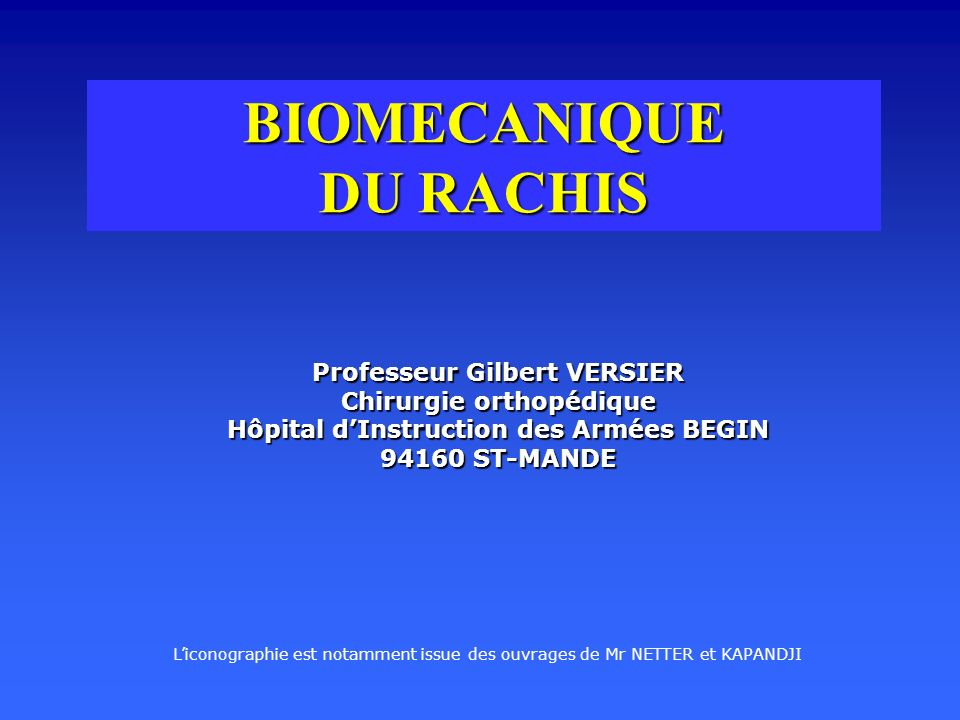 BIOMECANIQUE DU RACHIS Professeur Gilbert VERSIER Chirurgie orthopédique Hôpital dInstruction des Armées BEGIN 94160 ST-MANDE Liconographie est notamment issue des ouvrages de Mr NETTER et KAPANDJI