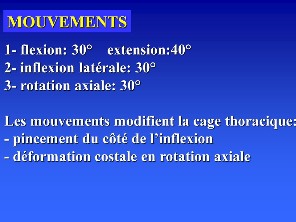 MOUVEMENTS 1- flexion: 30° extension:40° 2- inflexion latérale: 30° 3- rotation axiale: 30° Les mouvements modifient la cage thoracique: - pincement d