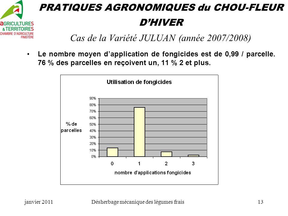 janvier 2011Désherbage mécanique des légumes frais13 PRATIQUES AGRONOMIQUES du CHOU-FLEUR DHIVER Cas de la Variété JULUAN (année 2007/2008) Le nombre moyen dapplication de fongicides est de 0,99 / parcelle.