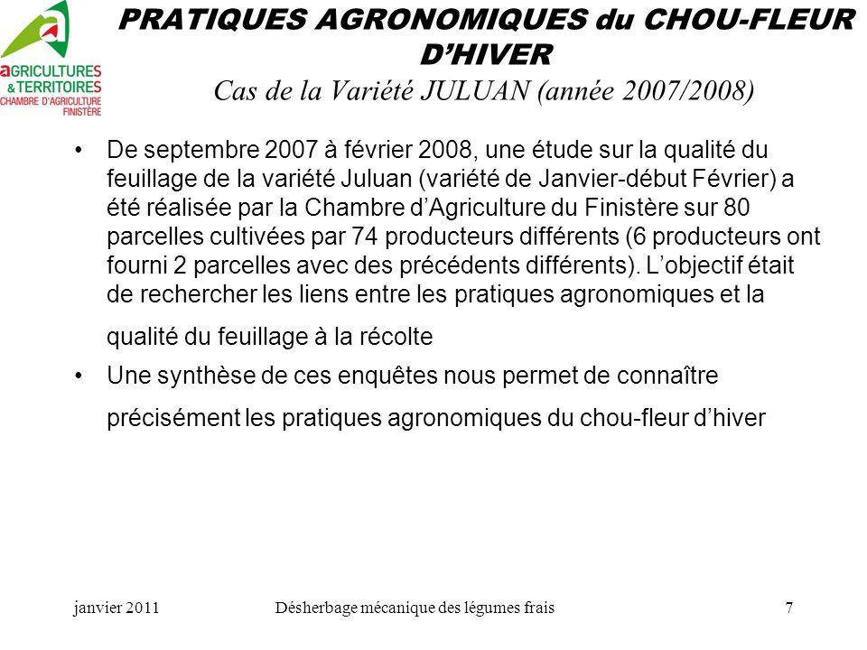 janvier 2011Désherbage mécanique des légumes frais7 PRATIQUES AGRONOMIQUES du CHOU-FLEUR DHIVER Cas de la Variété JULUAN (année 2007/2008) De septembre 2007 à février 2008, une étude sur la qualité du feuillage de la variété Juluan (variété de Janvier-début Février) a été réalisée par la Chambre dAgriculture du Finistère sur 80 parcelles cultivées par 74 producteurs différents (6 producteurs ont fourni 2 parcelles avec des précédents différents).