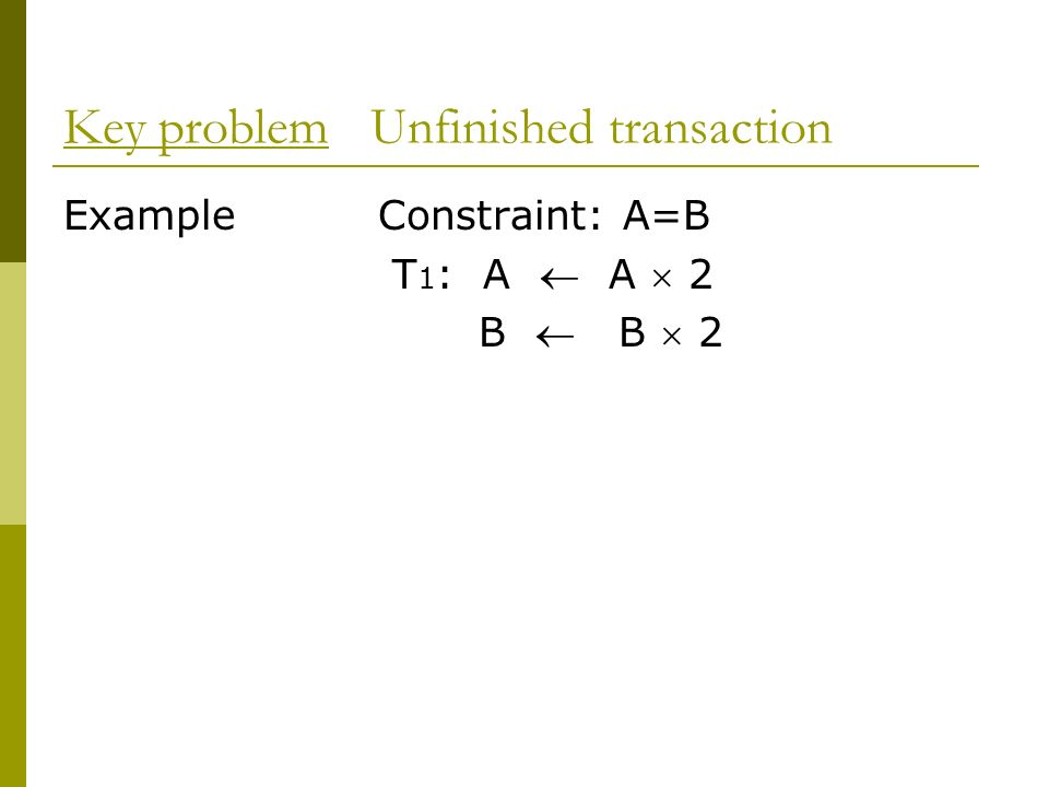 Key problem Unfinished transaction ExampleConstraint: A=B T 1 : A A 2 B B 2