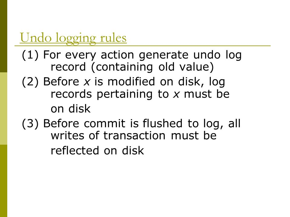 Undo logging rules (1) For every action generate undo log record (containing old value) (2) Before x is modified on disk, log records pertaining to x must be on disk (3) Before commit is flushed to log, all writes of transaction must be reflected on disk