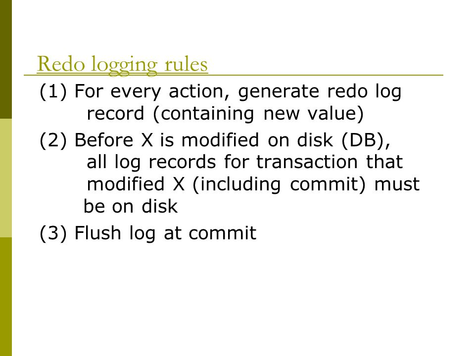 Redo logging rules (1) For every action, generate redo log record (containing new value) (2) Before X is modified on disk (DB), all log records for transaction that modified X (including commit) must be on disk (3) Flush log at commit