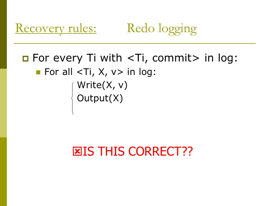 For every Ti with in log: For all in log: Write(X, v) Output(X) Recovery rules: Redo logging IS THIS CORRECT??
