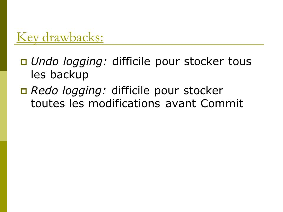 Key drawbacks: Undo logging: difficile pour stocker tous les backup Redo logging: difficile pour stocker toutes les modifications avant Commit