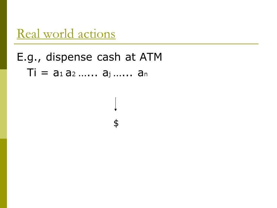 Real world actions E.g., dispense cash at ATM Ti = a 1 a 2 …... a j …... a n $