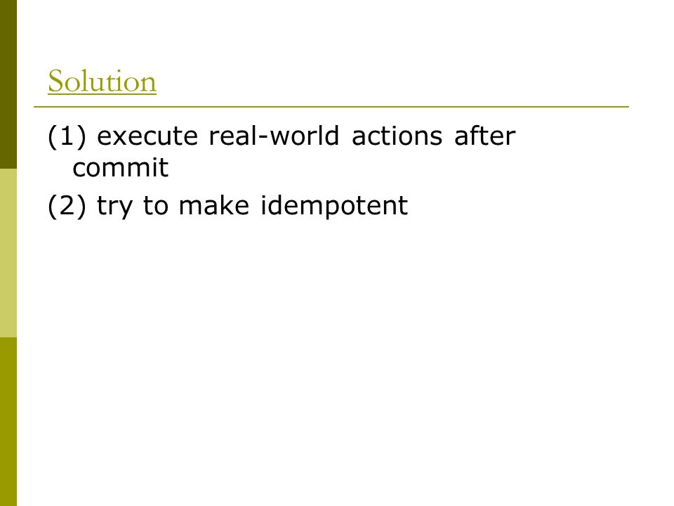 Solution (1) execute real-world actions after commit (2) try to make idempotent