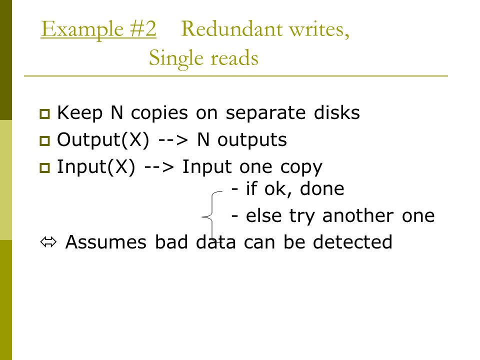 Example #2 Redundant writes, Single reads Keep N copies on separate disks Output(X) --> N outputs Input(X) --> Input one copy - if ok, done - else try another one Assumes bad data can be detected