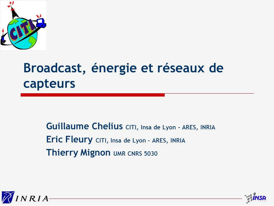 Broadcast, énergie et réseaux de capteurs Guillaume Chelius CITI, Insa de Lyon – ARES, INRIA Eric Fleury CITI, Insa de Lyon – ARES, INRIA Thierry Mignon UMR CNRS 5030