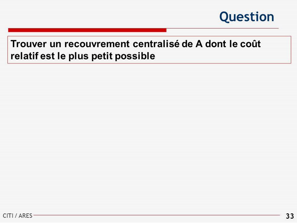 CITI / ARES 33 Question Trouver un recouvrement centralisé de A dont le coût relatif est le plus petit possible