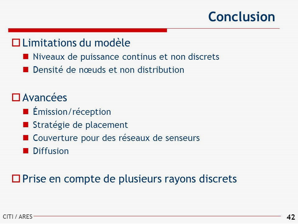CITI / ARES 42 Conclusion Limitations du modèle Niveaux de puissance continus et non discrets Densité de nœuds et non distribution Avancées Émission/réception Stratégie de placement Couverture pour des réseaux de senseurs Diffusion Prise en compte de plusieurs rayons discrets