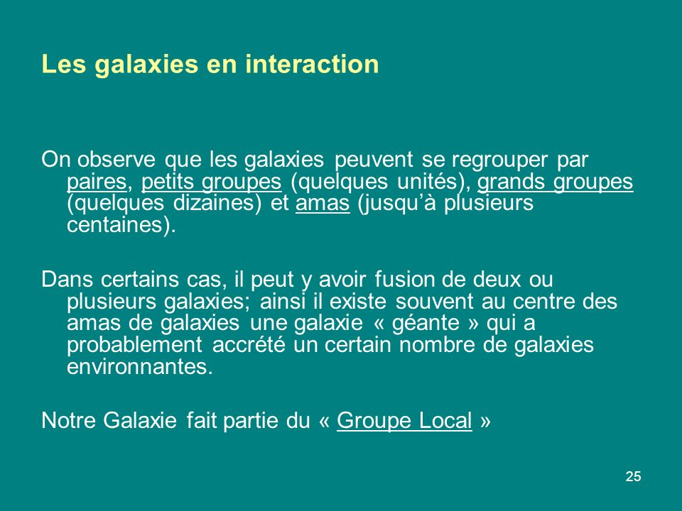 25 Les galaxies en interaction On observe que les galaxies peuvent se regrouper par paires, petits groupes (quelques unités), grands groupes (quelques