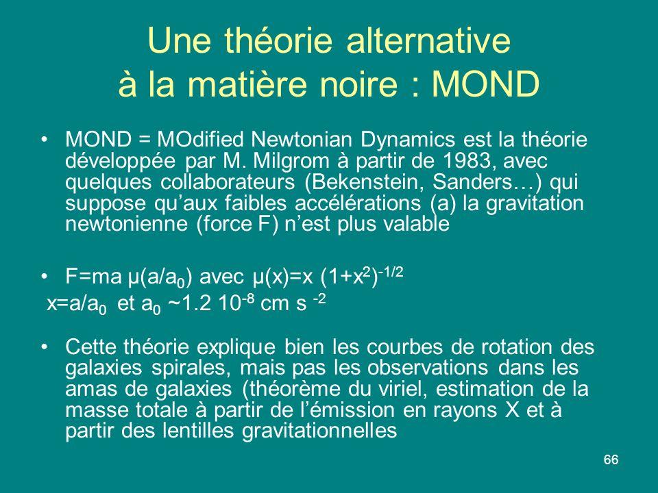 66 Une théorie alternative à la matière noire : MOND MOND = MOdified Newtonian Dynamics est la théorie développée par M. Milgrom à partir de 1983, ave